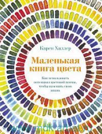 Маленькая книга цвета : как использовать поренциал цветовой гаммы, чтобы изменить свою жизнь