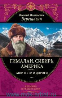 Гималаи, Сибирь, Америка : Мои пути-дороги : Очерки, наброски, воспоминания