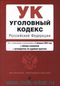 Уголовный кодекс Российской Федерации : текст с изменениями и дополнениями на 2 февраля 2020 года + таблица изменений + путеводитель по судебной практике