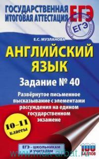 Английский язык : задание № 40 : развернутое письменное высказывание с элементами рассуждения на едином государственном экзамене : 10-11-й классы