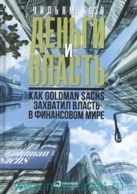 Деньги и власть : как Goldman Sachs захватил власть в финансовом мире