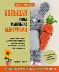 Большая книга маленьких амигуруми : самоучитель нового поколения