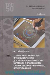 Технологический процесс и технологическая документация по обработке заготовок с применением систем автоматизированного проектирования : учебник для студентов учреждений СПО