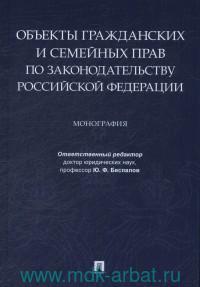 Объекты гражданских и семейных прав по законодательству Российской Федерации : монография