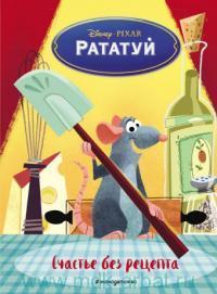 Рататуй. Счастье без рецепта : книга для чтения с цветными картинками : литературная обработка И. В. Позиной