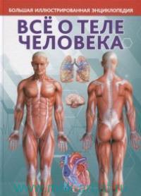 Все о теле человека. Большая иллюстрированная энциклопедия