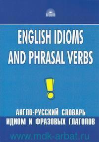 English Idioms and Phrasal Verbs = Англо-русский словарь идиом и фразовых глаголов