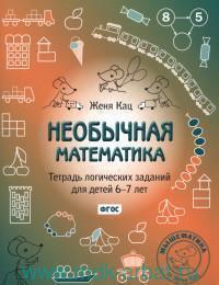 Необычная математика : тетрадь логических заданий для детей 6-7 лет