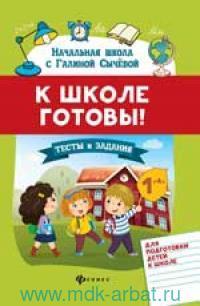 К школе готовы! : тесты и задания для подготовки детей к школе