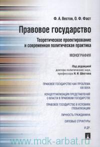 Правовое государство : теоретическое проектирование и современная политическая практика : монография