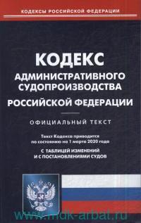 Кодекс административного судопроизводства Российской Федерации : официальный текст : текст кодекса приводится по состоянию на 1 марта 2020 года. С таблицей изменений и с постановлениями судов