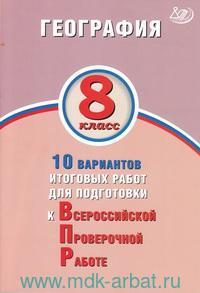 География : 8-й класс : 10 вариантов итоговых работ для подготовки к Всероссийской проверочной работе : учебное пособие