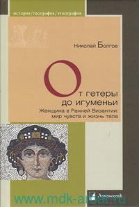 От гетеры до игуменьи : женщина в Ранней Византии: мир чувств и жизнь тела