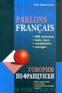 Parlons Francais = Говорим по-французски : сборник упражнений для развития устной речи : 400 упражнений, тесты, игры, тематический словарь, ключи