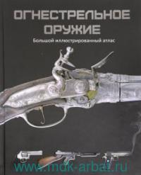 Огнестрельное оружие : большой иллюстрированный атлас