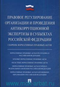 Правовое регулирование организации и проведения антикоррупционной экспертизы в субъетах Российской Федерации : сборник нормативных правовых актов