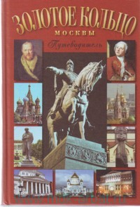 Золотое кольцо Москвы : В лицах, судьбах, эпохах... : путеводитель