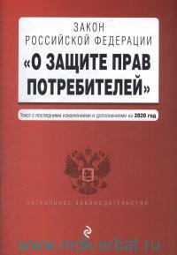 О защите прав потребителей: Закон Российской Федерации: текст с последними изменениями и дополнениями на 2020 год