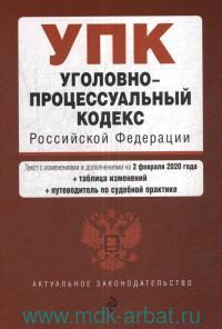 Уголовно-процессуальный кодекс Российской Федерации : текст с изменениями и дополнениями на 2 февраля 2020 г. + таблица изменений + путеводитель по судебной практике