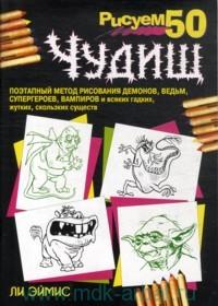 Рисуем 50 чудищ : поэтапный метод рисования демонов, ведьм, супергероев, вампиров и всяких гадких, жутких, скользких существ