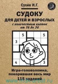 Судоку для детей и взрослых с количеством клеток от 16 до 36 : игра-головоломка, покорившая весь мир : 115 заданий