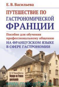 Путешествие по гастрономической Франции : пособие для обучения профессиональному общению на французском языке в сфере гастрономии