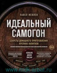 Идеальный самогон : секреты домашнего приготовления крепких напитков : коньяк, джин, виски