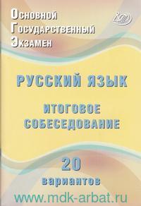 Основной государственный экзамен. Русский язык : итоговое собеседование : 20 вариантов : учебное пособие
