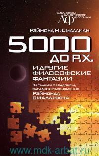 5000 до Р.Х. и другие философские фантазии : загадки и парадоксы, загадки и рассуждения