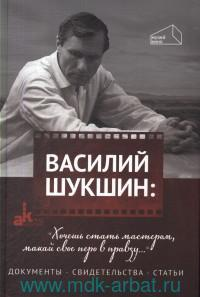 """Василий Шукшин : """"Хочешь стать мастером, макай свое перо в правду..."""". Документы. Свидетельства. Статьи"""