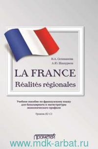 La France Realites regionales : учебное пособие по французскому языку для бакалавриата и магистратуры экономического профиля. Уровень В2-С1