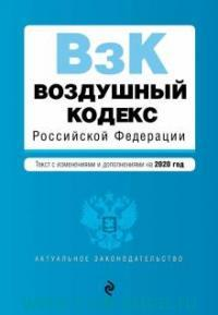Воздушный кодекс Российской Федерации : текст с изменениями и дополнениями на 2020 год