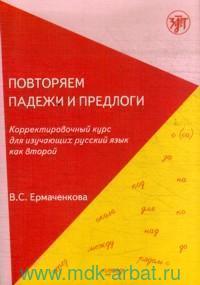 Повторяем падежи и предлоги : корректировочный курс для изучающих русский язык как второй