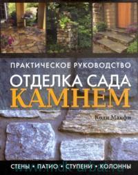 Отделка сада камнем : стены, патио, ступени, колонны : практическое руководство