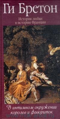 История любви в истории Франции. Т.3. В интимном окружении королев и фавориток