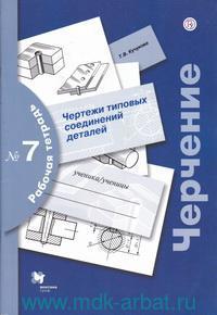 Черчение : чертежи типовых соединений деталей : рабочая тетрадь №7