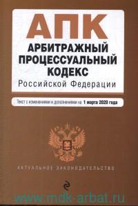 Арбитражный процессуальный кодекс Российский Федерации : текст с изменениями и дополнениями на 1 марта 2020 года