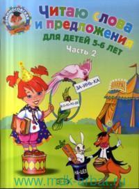 Читаю слова и предложения : для детей 5-6 лет. В 2 ч. Ч.2