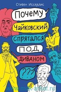 Почему Чайковский спрятался под диваном? : нескучные истории о композиторах и музыке