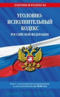 Уголовно-исполнительный кодекс Российской Федерации : текст с последними изменениями и дополнениями на 2020 год