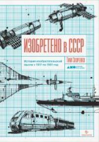 Изобретено в СССР : история изобретательской мысли с 1917 по 1991 год