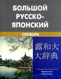 Большой русско-японский словарь : около 150 000 слов и словосочетаний с приложением новейшей лексики японского языка