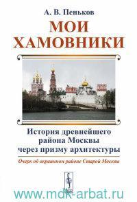 Мои Хамовники : очерк об окраинном районе Старой Москвы : история древнейшего района Москвы через призму архитектуры
