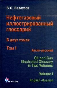 Нефтегазовый иллюстрированный глоссарий = Oil and gas illustrated glossary. В 2 т. Т.1. Англо-русский