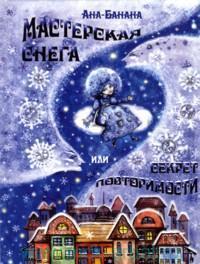 Мастерская снега, или Секрет Повторимости : Сказка для детей, а также взрослых, которые взрослыми только кажутся