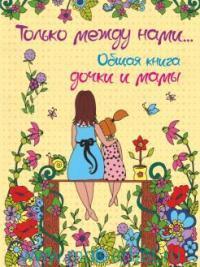 Только между нами... Общая книга дочки и мамы = Эта книга о лучших на свете маме и дочке