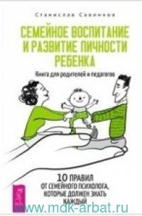Семейное воспитание и развитие личности ребенка. Книга для родителей и педагогов