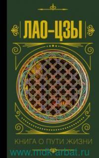 Книга о Пути жизни (Дао-Дэ цзин) : с комментариями и объяснениями