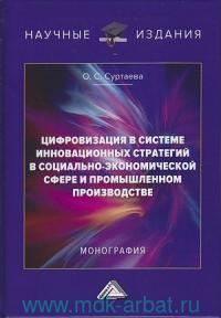 Цифровизация в системе инновационных стратегий в социально-экономической сфере и промышленном производстве : монография