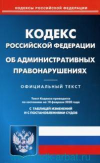 Кодекс Российской Федерации об административных правонарушениях : официальный текст : текст Кодекса приводится по состоянию на 10 февраля 2020 года. С таблицей изменений
